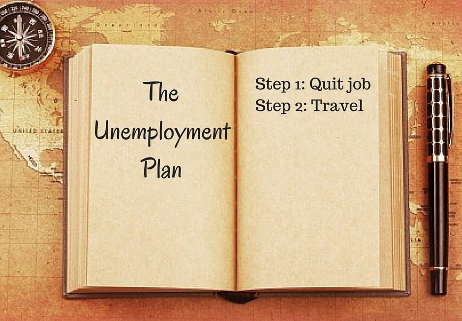 The Unemployment Plan1. Quit Job2. Travel the world